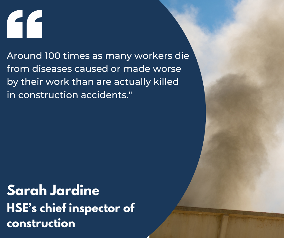 "A quote by Sarah Jardine, HSE's Chief Inspector of Construction, which reads ""Around 100 times as many workers die from diseases caused or made worse by their work than are actually killed in construction accidents."" It is in white text against a blue semi-circle and picture of dust in the background."