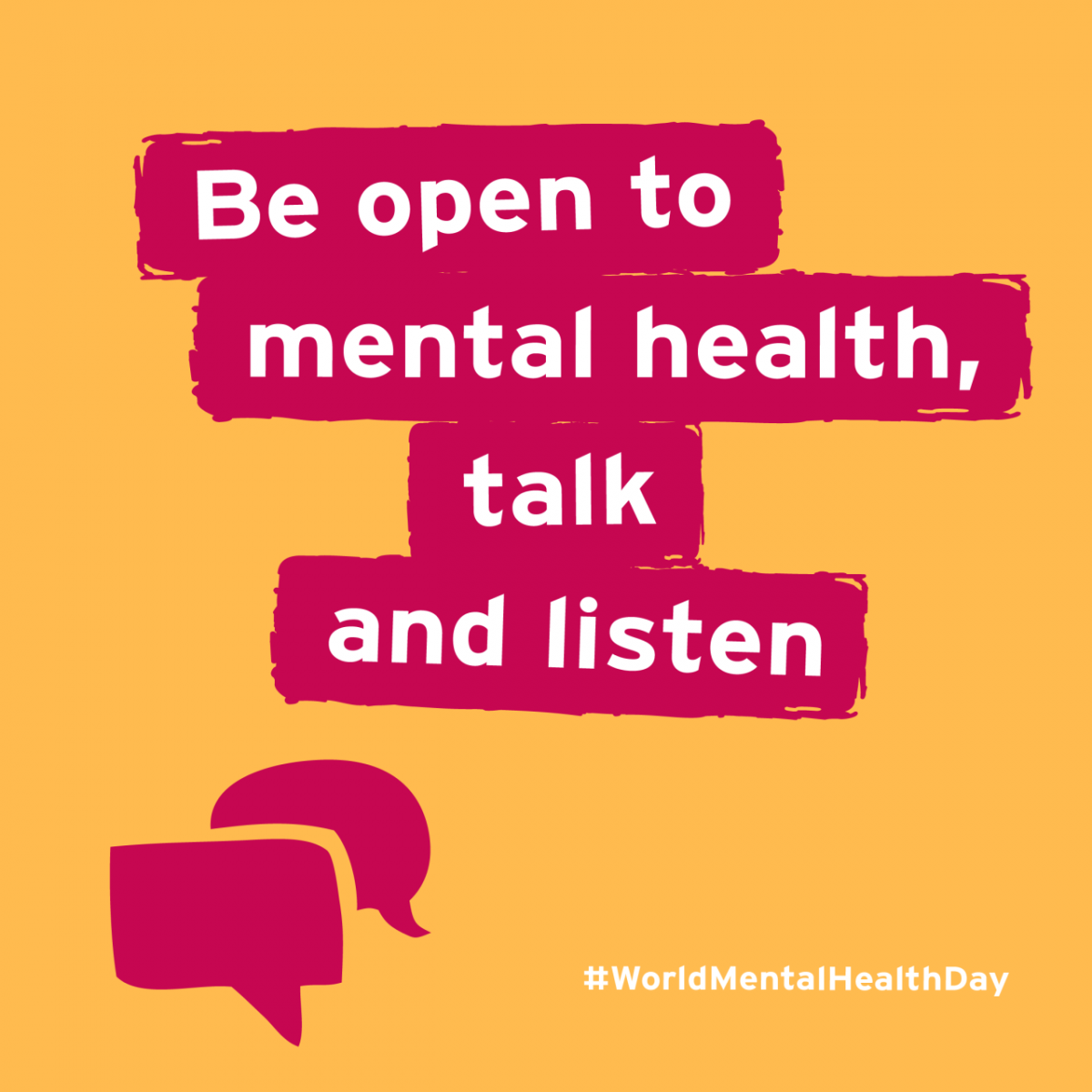 "White text against a highlight which reads ""Be open to mental health, talk and listen"" against a yellow background with a pink illustration of speech bubbles. There is also a hashtag for #World MentalHealthDay in the right corner."