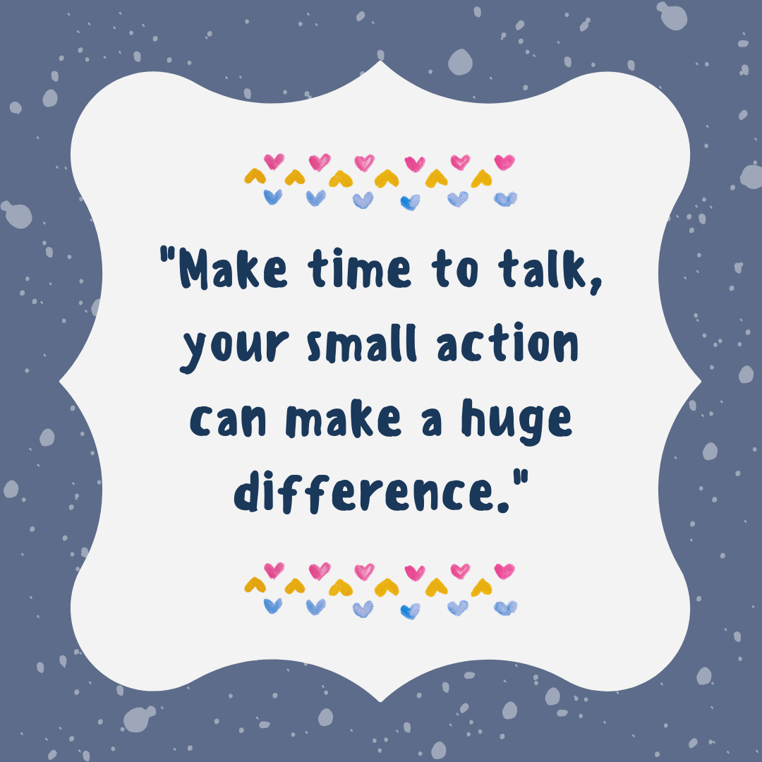"A quote that reads ""Make time to talk, your small action can make a huge difference."" with multi-coloured hearts and a blue and white speckled background.."