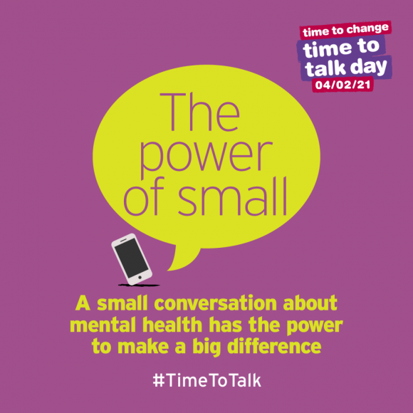 "A yellow speech bubble with the words 'The Power of Small' against a purple background and next to a small image of a phone. Underneath in yellow text is ""A small conversation about mental health has the power to make a big difference' and white text reading '#TimeToTalk'. There is also the Time to Talk Day logo in the top right."