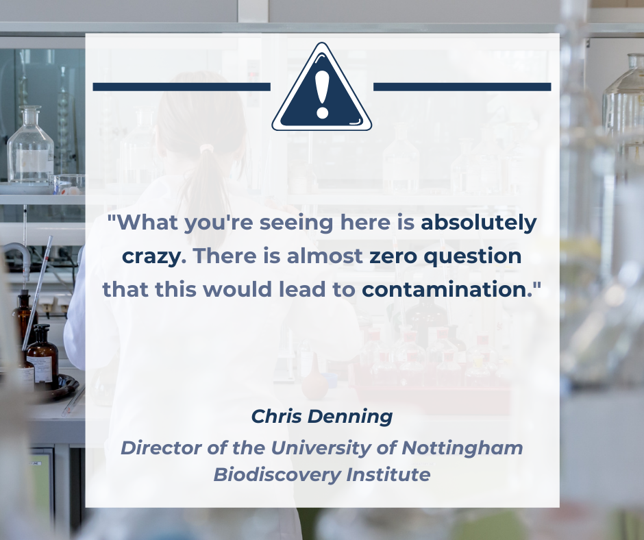 """A quote by Chris Denning, Director of the University of Nottingham Biodiscovery Institute, which says """"""""What you're seeing here is absolutely crazy. There is almost zero question that this would lead to contamination."""""""