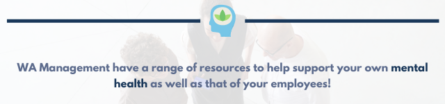 WA Management have a range of resources to help support your own mental health as well as that of your employees.