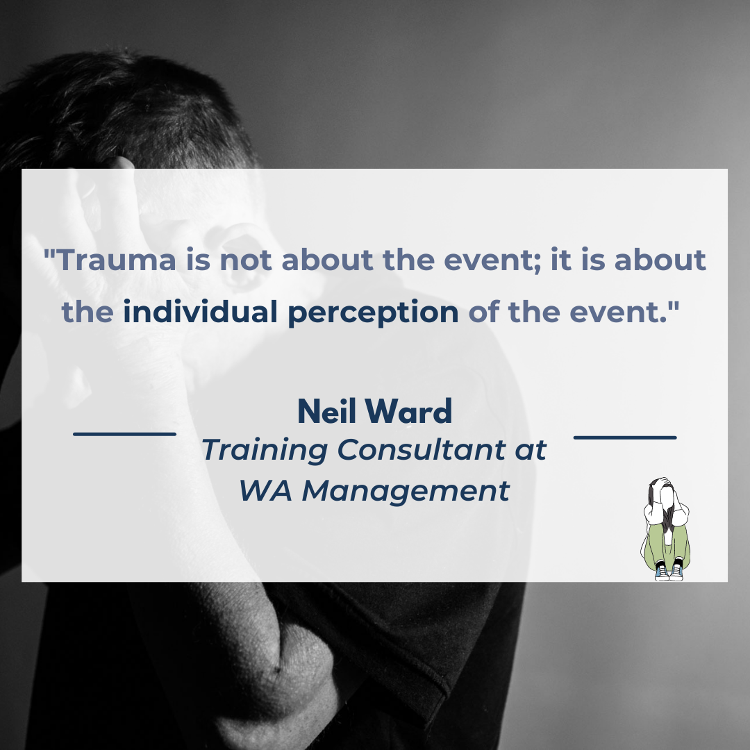 """A quote from Neil Ward, Training Consultant at WA Management which reads """"""""Trauma is not about the event; it is about the individual perception of the event."""""""